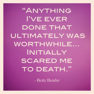 ... ever done that was ultimately worthwhile initially scared me to death