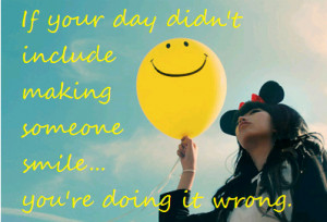 ... your day didn't include making someone smile... You're doing it wrong