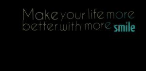 Quotes Picture: make your life more better with more smile
