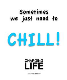 just chill! that's so true!