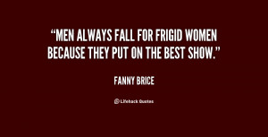 Men always fall for frigid women because they put on the best show ...