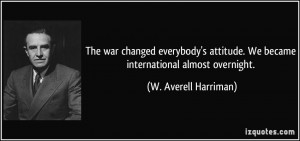 The war changed everybody's attitude. We became international almost ...