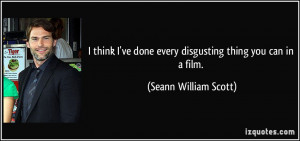 ... done every disgusting thing you can in a film. - Seann William Scott
