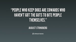 People who keep dogs are cowards who haven't got the guts to bite ...