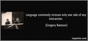 Language commonly stresses only one side of any interaction. - Gregory ...