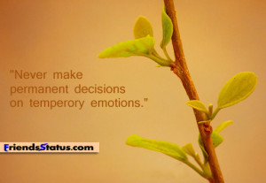 Never make permanent decisions on temporary emotions.