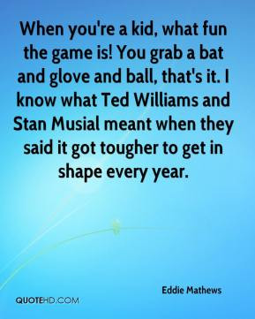 ... Stan Musial meant when they said it got tougher to get in shape every
