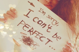 im sorry i can't be perfect