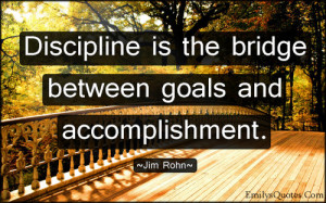 Discipline is the bridge between goals and accomplishment.""