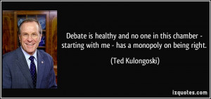 ... - starting with me - has a monopoly on being right. - Ted Kulongoski