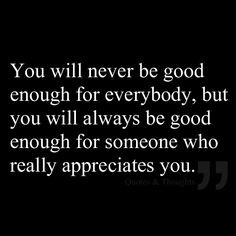 never be good enough for everybody, but you will always be good enough ...