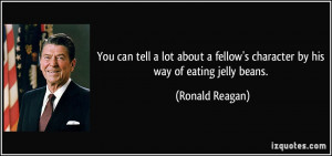 ... fellow's character by his way of eating jelly beans. - Ronald Reagan