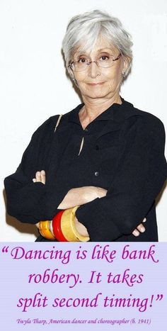 Twyla Tharp - I never met her but she went to my high school.