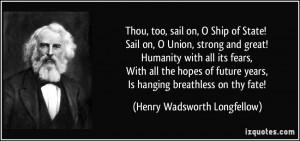 Thou, too, sail on, O Ship of State! Sail on, O Union, strong and ...