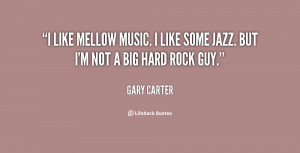 like mellow music. I like some jazz. But I'm not a big hard rock guy ...