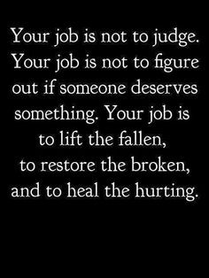 Your job is not to judge. Your job is not to figure out if someone ...