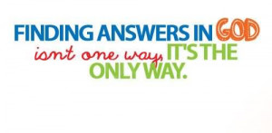 Finding Answers In God Isn't One Way, It's The Only Way