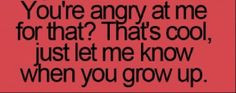 That's right! Grow up and get over it!! The fact that you have to ...