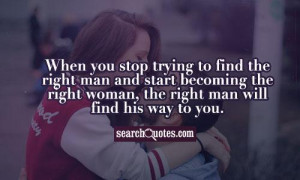 ... man and start becoming the right woman, the right man will find his