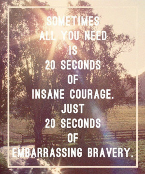 Sometimes all you need is 20 seconds of insane courage. Just 20 ...