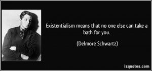 Existentialism means that no one else can take a bath for you ...