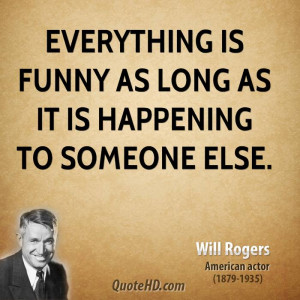 Everything is funny as long as it is happening to someone else.