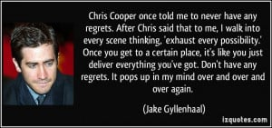 Chris Cooper once told me to never have any regrets. After Chris said ...