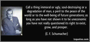 Call a thing immoral or ugly, soul-destroying or a degradation of man ...