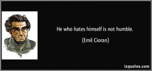 He who hates himself is not humble. - Emil Cioran