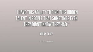 have this ability to find this hidden talent in people that ...