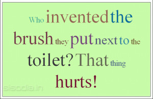 Who invented the brush they put next to the toilet? That thing hurts!