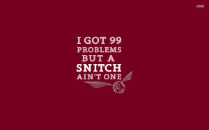Snitch Quotes 99 problems but a snitch ain't
