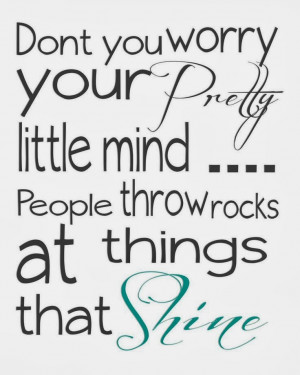 ... your pretty little mind ... People throw rocks at things that shine