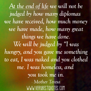At the end of life we will not be judged by how many diplomas we have ...