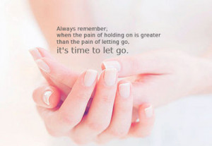 ... on is greater than the pain of letting go, it's time to let go
