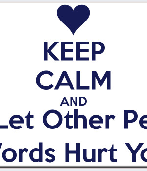 KEEP CALM AND Don't Let Other People's Words Hurt You