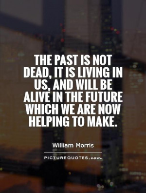 The past is not dead, it is living in us, and will be alive in the ...