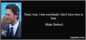 Shoot, man, I love everybody! I don't have time to hate. - Blake ...