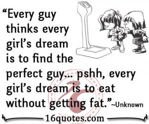 Every guy thinks every girl's dream is to find the perfect guy… pshh ...