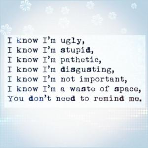 know im ugly, i know im stupid, i know im pathetic, i know im not ...
