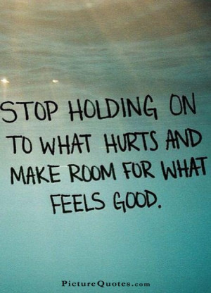 Stop holding on to what hurts and make room for what feels good ...