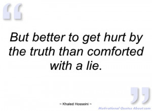 but better to get hurt by the truth than khaled hosseini