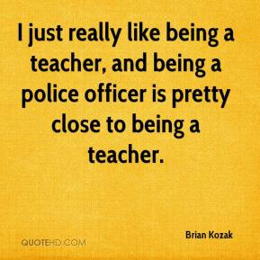 ... being a teacher, and being a police officer is pretty close to being a