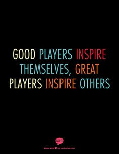 Good players inspire themselves, Great players inspire others More