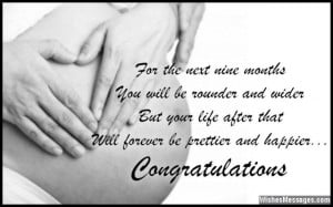 For the next nine months, you will be rounder and wider. But your life ...