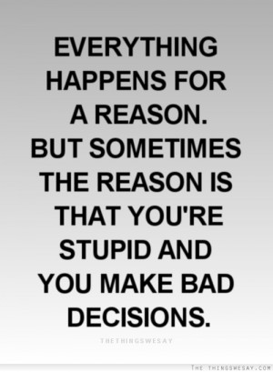 ... sometimes the reason is that you're stupid and you make bad decisions