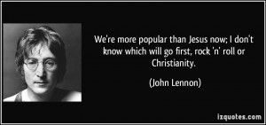 We're more popular than Jesus now; I don't know which will go first ...