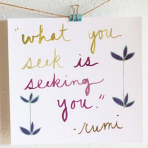 What you seek is seeking you. ~Rumi