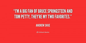 big fan of Bruce Springsteen and Tom Petty, they're my two ...