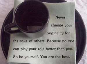 Never change your originality for the sake of others.